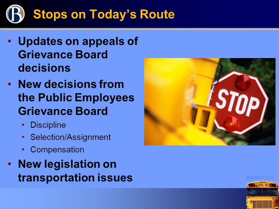 Stops on Today's Route Updates on appeals of Grievance Board decisions New decisions from the Public Employees Grievance Board Discipline Selection/Assignment Compensation New legislation on transportation issues