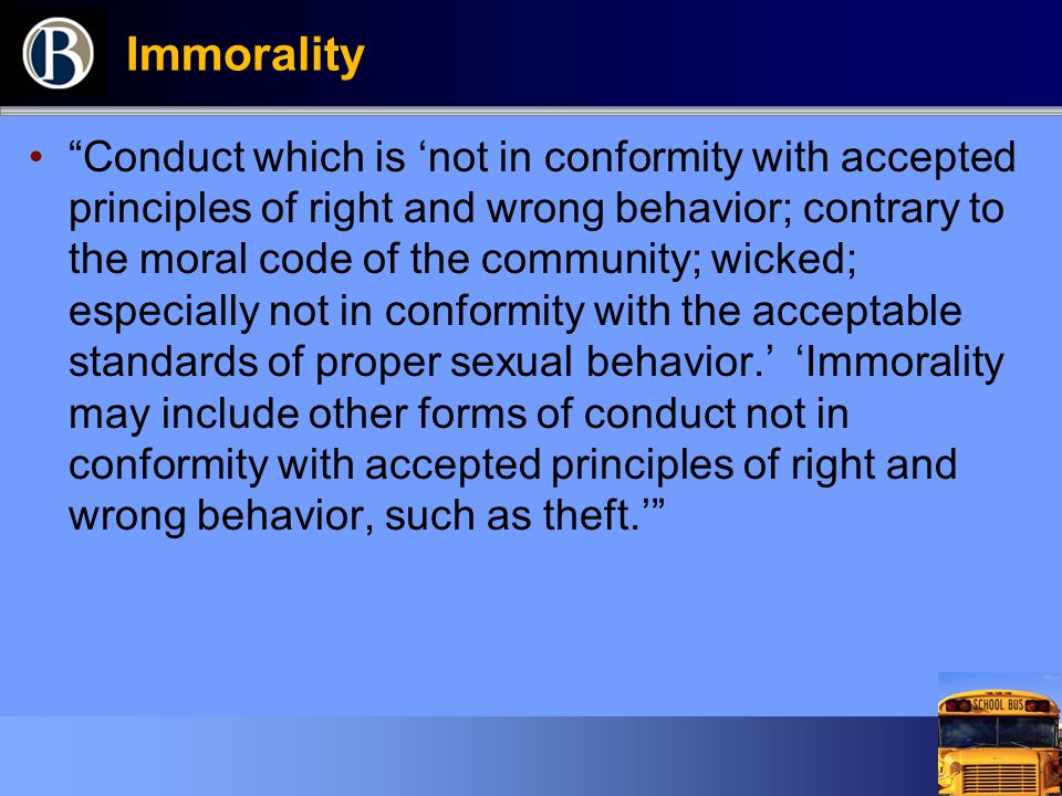 """Immorality """"Conduct which is 'not in conformity with accepted principles of right and wrong behavior; contrary to the moral code of the community; wic"""
