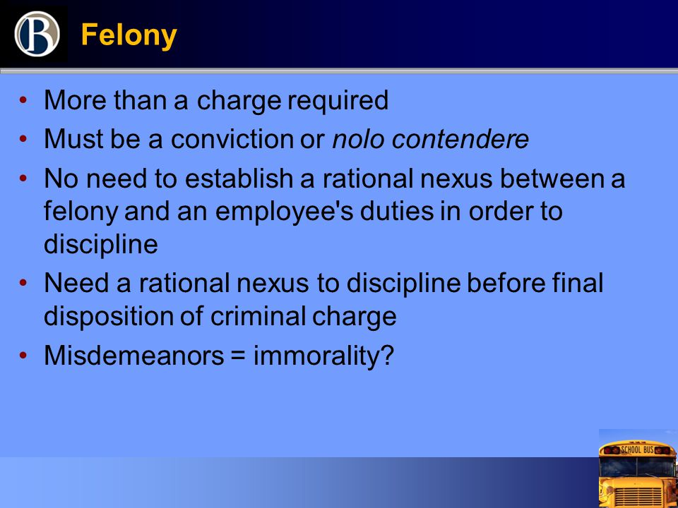 Felony More than a charge required Must be a conviction or nolo contendere No need to establish a rational nexus between a felony and an employee s duties in order to discipline Need a rational nexus to discipline before final disposition of criminal charge Misdemeanors = immorality?