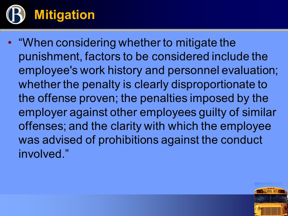 Mitigation When considering whether to mitigate the punishment, factors to be considered include the employee s work history and personnel evaluation; whether the penalty is clearly disproportionate to the offense proven; the penalties imposed by the employer against other employees guilty of similar offenses; and the clarity with which the employee was advised of prohibitions against the conduct involved.