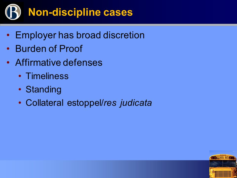 Non-discipline cases Employer has broad discretion Burden of Proof Affirmative defenses Timeliness Standing Collateral estoppel/res judicata