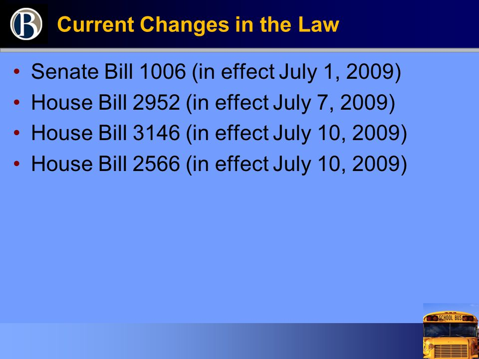Current Changes in the Law Senate Bill 1006 (in effect July 1, 2009) House Bill 2952 (in effect July 7, 2009) House Bill 3146 (in effect July 10, 2009