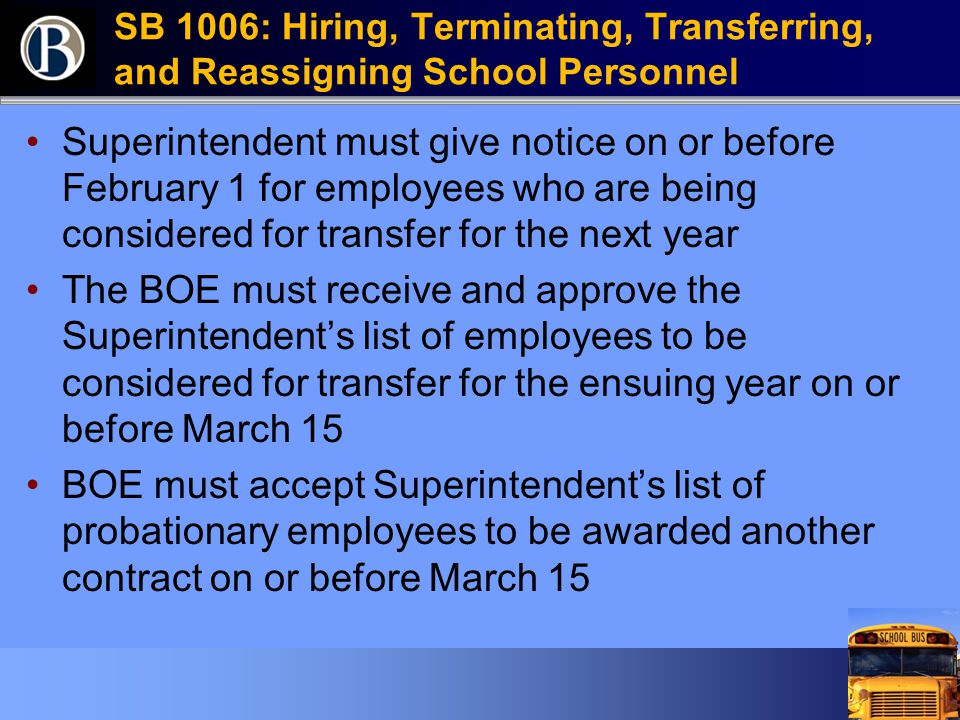 SB 1006: Hiring, Terminating, Transferring, and Reassigning School Personnel Superintendent must give notice on or before February 1 for employees who are being considered for transfer for the next year The BOE must receive and approve the Superintendent's list of employees to be considered for transfer for the ensuing year on or before March 15 BOE must accept Superintendent's list of probationary employees to be awarded another contract on or before March 15