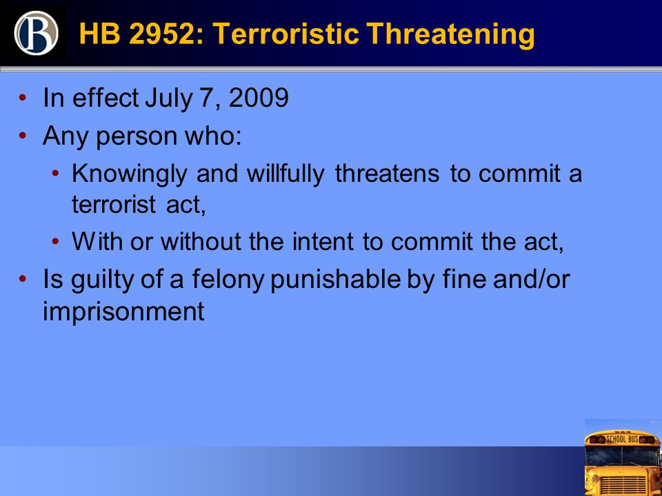 HB 2952: Terroristic Threatening In effect July 7, 2009 Any person who: Knowingly and willfully threatens to commit a terrorist act, With or without t