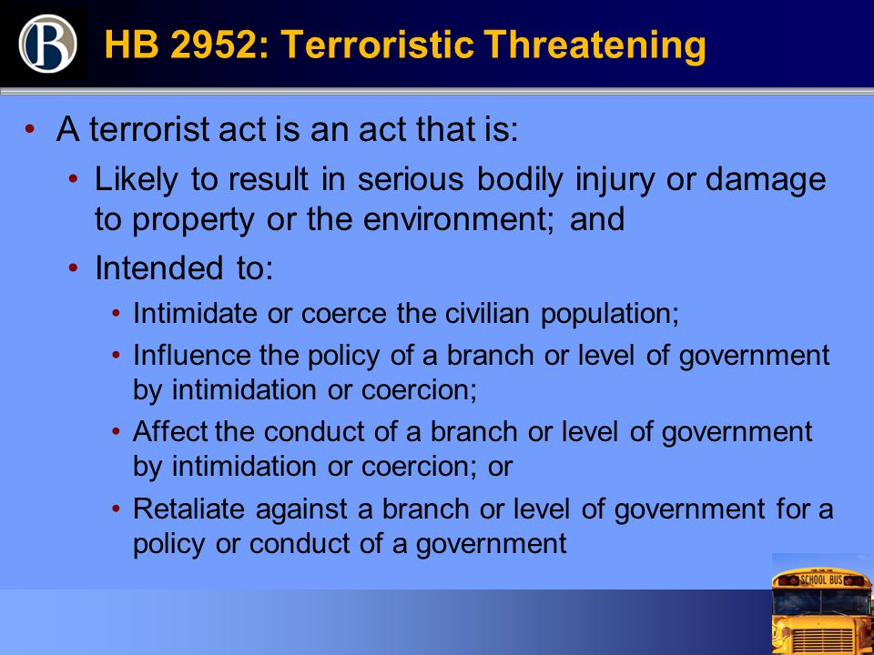HB 2952: Terroristic Threatening A terrorist act is an act that is: Likely to result in serious bodily injury or damage to property or the environment; and Intended to: Intimidate or coerce the civilian population; Influence the policy of a branch or level of government by intimidation or coercion; Affect the conduct of a branch or level of government by intimidation or coercion; or Retaliate against a branch or level of government for a policy or conduct of a government