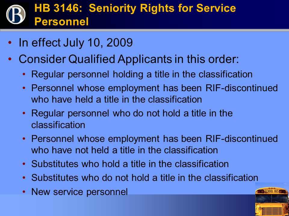 HB 3146: Seniority Rights for Service Personnel In effect July 10, 2009 Consider Qualified Applicants in this order: Regular personnel holding a title in the classification Personnel whose employment has been RIF-discontinued who have held a title in the classification Regular personnel who do not hold a title in the classification Personnel whose employment has been RIF-discontinued who have not held a title in the classification Substitutes who hold a title in the classification Substitutes who do not hold a title in the classification New service personnel