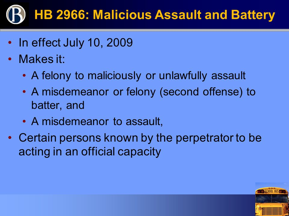 HB 2966: Malicious Assault and Battery In effect July 10, 2009 Makes it: A felony to maliciously or unlawfully assault A misdemeanor or felony (second