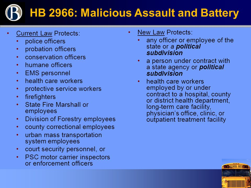 HB 2966: Malicious Assault and Battery Current Law Protects: police officers probation officers conservation officers humane officers EMS personnel health care workers protective service workers firefighters State Fire Marshall or employees Division of Forestry employees county correctional employees urban mass transportation system employees court security personnel, or PSC motor carrier inspectors or enforcement officers New Law Protects: any officer or employee of the state or a political subdivision a person under contract with a state agency or political subdivision health care workers employed by or under contract to a hospital, county or district health department, long-term care facility, physician's office, clinic, or outpatient treatment facility