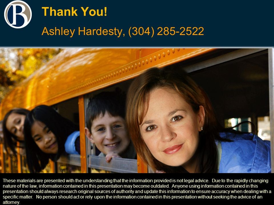 Thank You! Ashley Hardesty, (304) 285-2522 These materials are presented with the understanding that the information provided is not legal advice. Due
