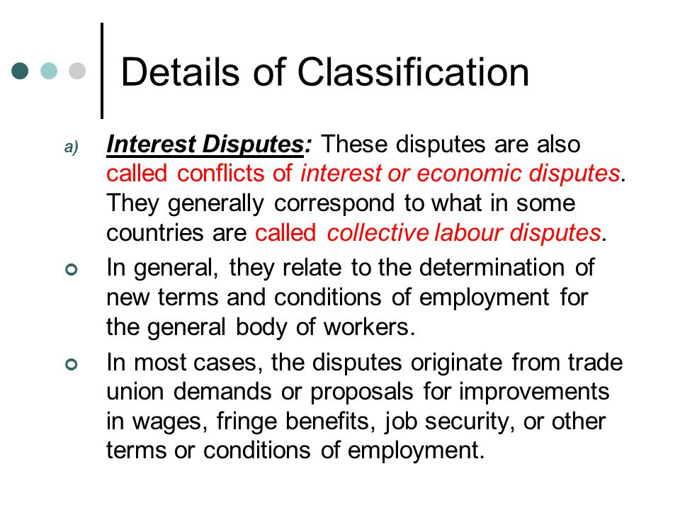 Details of Classification a) Interest Disputes: These disputes are also called conflicts of interest or economic disputes.