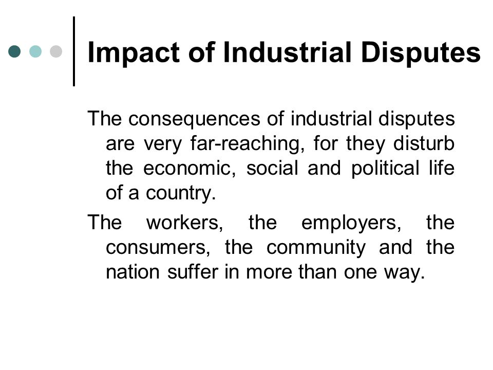 Impact of Industrial Disputes The consequences of industrial disputes are very far-reaching, for they disturb the economic, social and political life of a country.