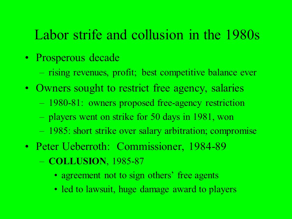 Labor strife and collusion in the 1980s Prosperous decade –rising revenues, profit; best competitive balance ever Owners sought to restrict free agency, salaries –1980-81: owners proposed free-agency restriction –players went on strike for 50 days in 1981, won –1985: short strike over salary arbitration; compromise Peter Ueberroth: Commissioner, 1984-89 –COLLUSION, 1985-87 agreement not to sign others' free agents led to lawsuit, huge damage award to players
