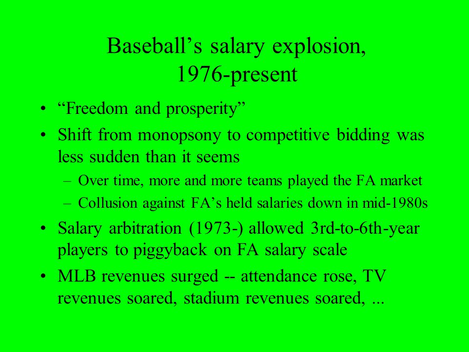 Baseball's salary explosion, 1976-present Freedom and prosperity Shift from monopsony to competitive bidding was less sudden than it seems –Over time, more and more teams played the FA market –Collusion against FA's held salaries down in mid-1980s Salary arbitration (1973-) allowed 3rd-to-6th-year players to piggyback on FA salary scale MLB revenues surged -- attendance rose, TV revenues soared, stadium revenues soared,...