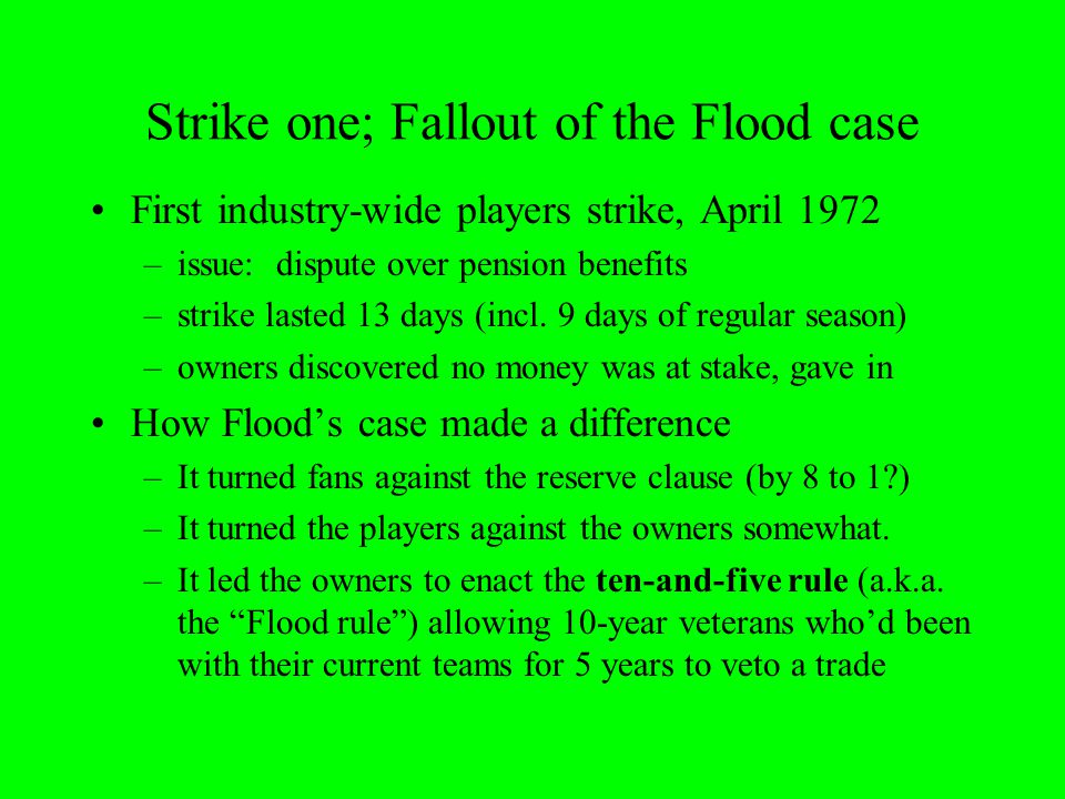 Strike one; Fallout of the Flood case First industry-wide players strike, April 1972 –issue: dispute over pension benefits –strike lasted 13 days (incl.