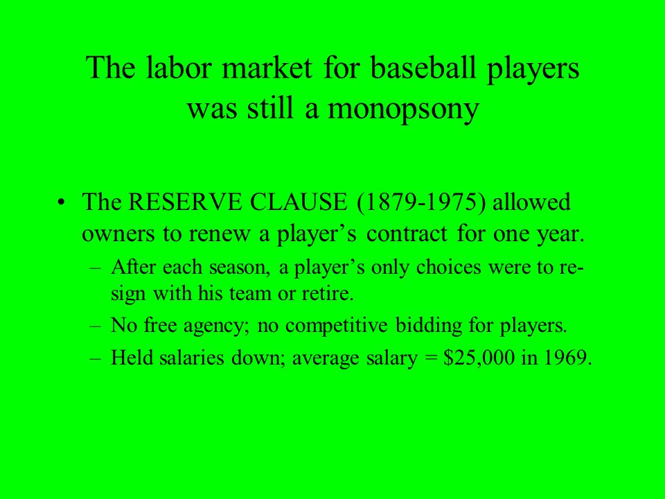 The labor market for baseball players was still a monopsony The RESERVE CLAUSE (1879-1975) allowed owners to renew a player's contract for one year.