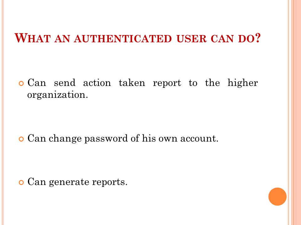W HAT AN AUTHENTICATED USER CAN DO . Can send action taken report to the higher organization.