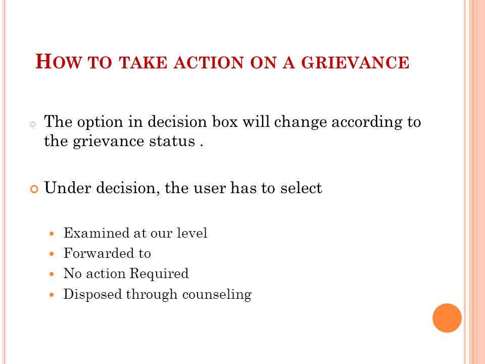 H OW TO TAKE ACTION ON A GRIEVANCE o The option in decision box will change according to the grievance status.