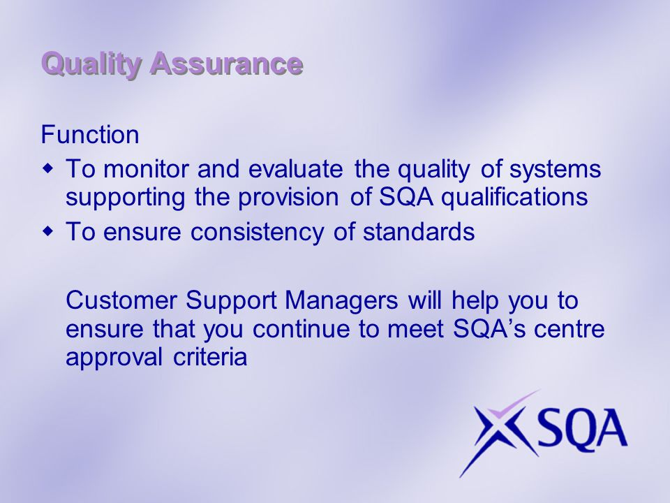 Quality Assurance Function  To monitor and evaluate the quality of systems supporting the provision of SQA qualifications  To ensure consistency of standards Customer Support Managers will help you to ensure that you continue to meet SQA's centre approval criteria