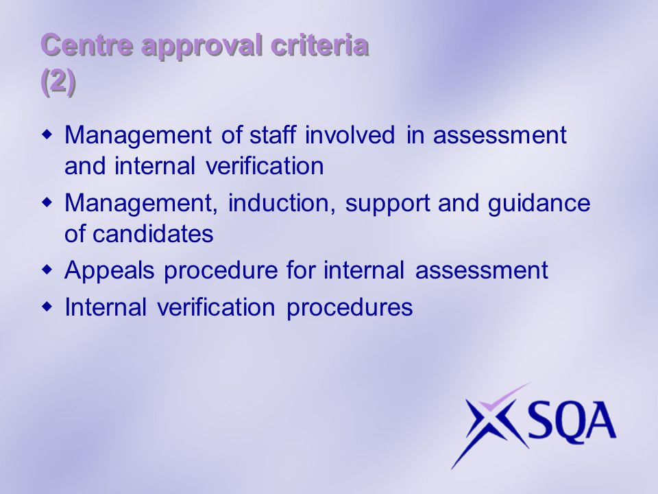 Centre approval criteria (2)  Management of staff involved in assessment and internal verification  Management, induction, support and guidance of candidates  Appeals procedure for internal assessment  Internal verification procedures
