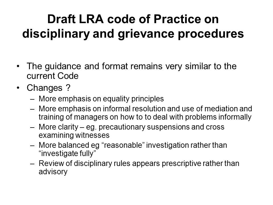 Draft LRA code of Practice on disciplinary and grievance procedures The guidance and format remains very similar to the current Code Changes .