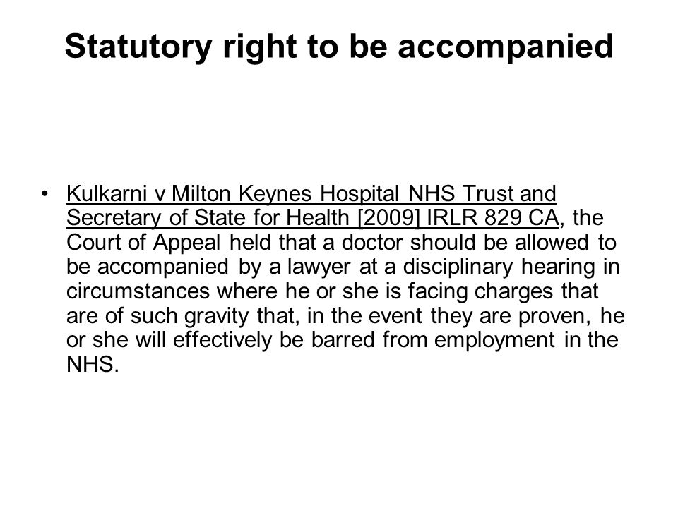 Statutory right to be accompanied Kulkarni v Milton Keynes Hospital NHS Trust and Secretary of State for Health [2009] IRLR 829 CA, the Court of Appeal held that a doctor should be allowed to be accompanied by a lawyer at a disciplinary hearing in circumstances where he or she is facing charges that are of such gravity that, in the event they are proven, he or she will effectively be barred from employment in the NHS.