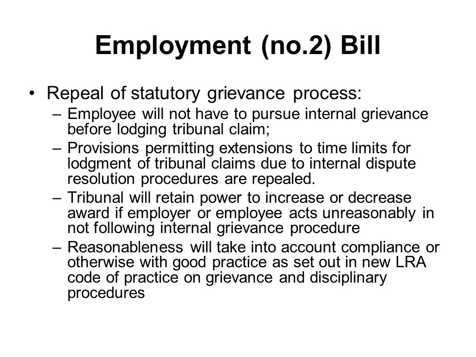 Employment (no.2) Bill Repeal of statutory grievance process: –Employee will not have to pursue internal grievance before lodging tribunal claim; –Provisions permitting extensions to time limits for lodgment of tribunal claims due to internal dispute resolution procedures are repealed.