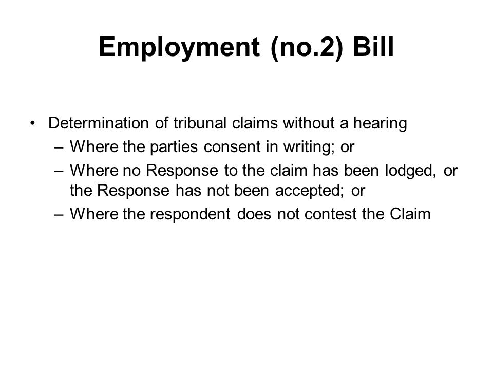 Employment (no.2) Bill Restrictions on publicity in tribunal hearings –Restricted reporting orders where: proceedings involve allegation of sexual misconduct Disclosure of certain information would put a person or property at risk Interests of justice require restriction – –To prevent people being deterred from lodging or participating in proceedings eg disclosure of sexual orientation.