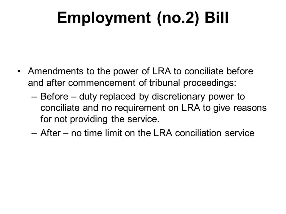 Employment (no.2) Bill Enforcement of LRA settlements and tribunal awards –Where resolution involves payment of a sum and either discontinue claim or refrain from commencing claim no requirement for county court order to enforce.