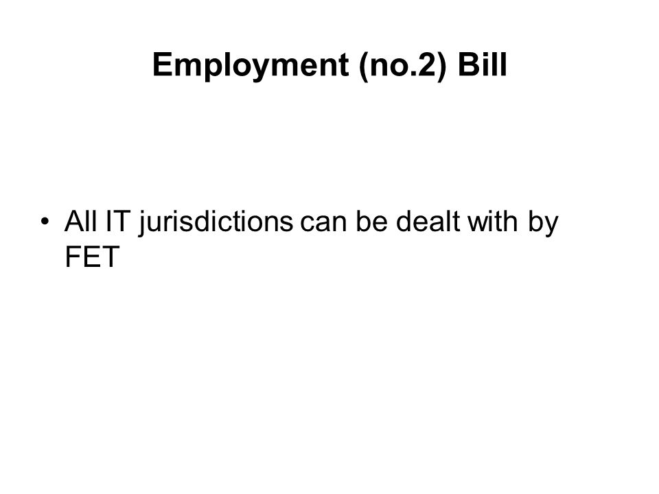 Employment (no.2) Bill All IT jurisdictions can be dealt with by FET