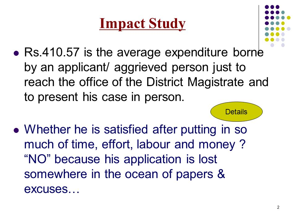 2 Impact Study Rs.410.57 is the average expenditure borne by an applicant/ aggrieved person just to reach the office of the District Magistrate and to present his case in person.