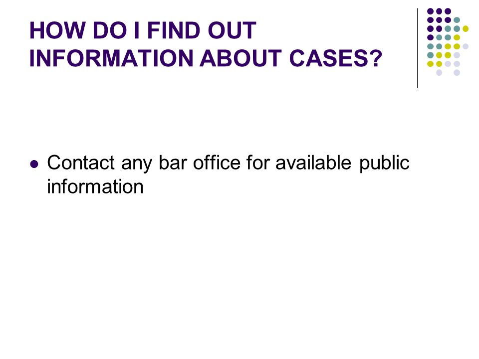 HOW DO I FIND OUT INFORMATION ABOUT CASES Contact any bar office for available public information