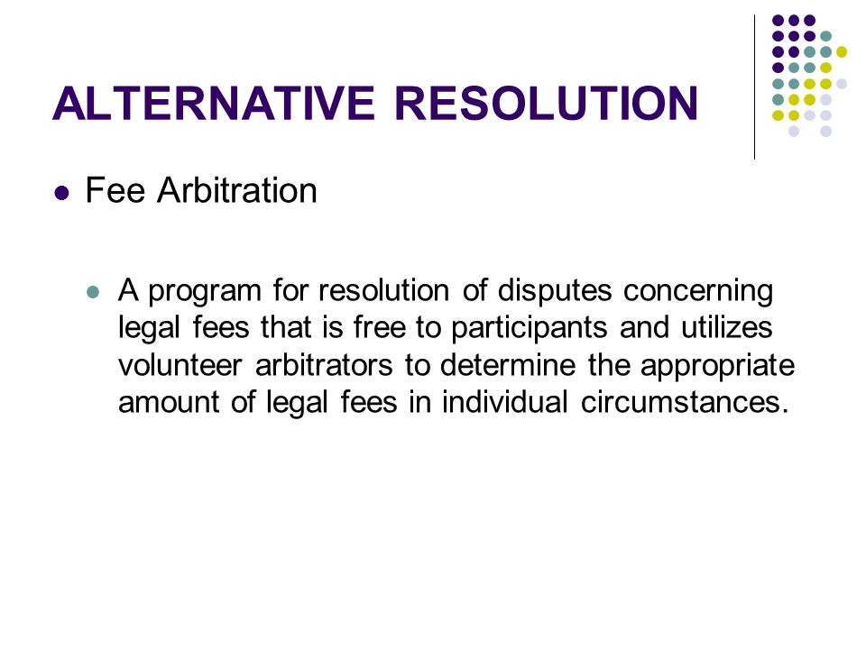 ALTERNATIVE RESOLUTION Fee Arbitration A program for resolution of disputes concerning legal fees that is free to participants and utilizes volunteer arbitrators to determine the appropriate amount of legal fees in individual circumstances.