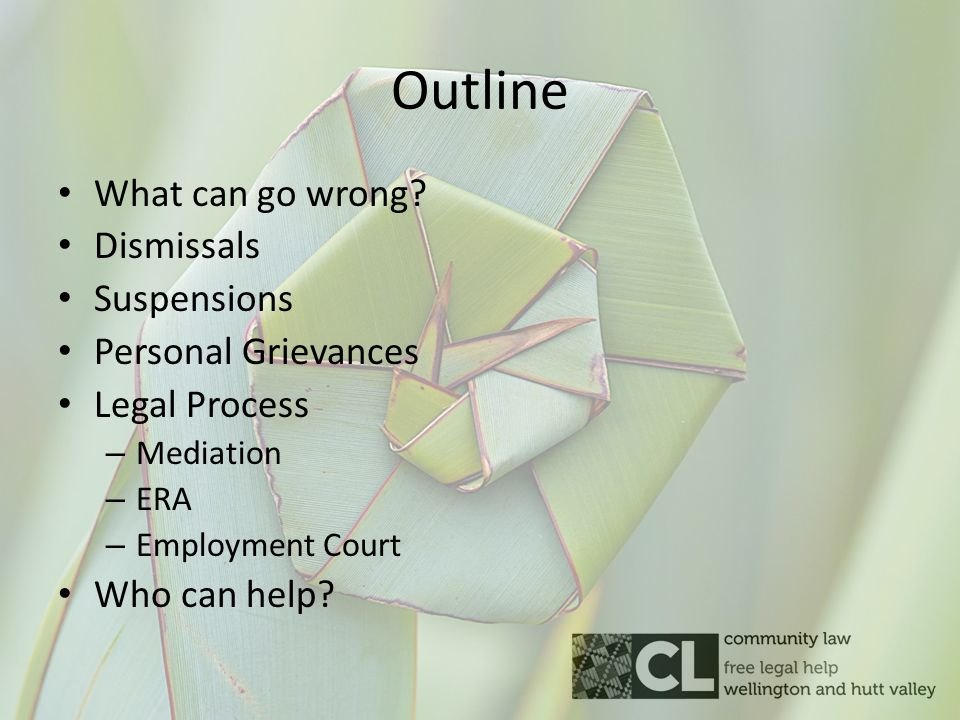 Outline What can go wrong? Dismissals Suspensions Personal Grievances Legal Process – Mediation – ERA – Employment Court Who can help?