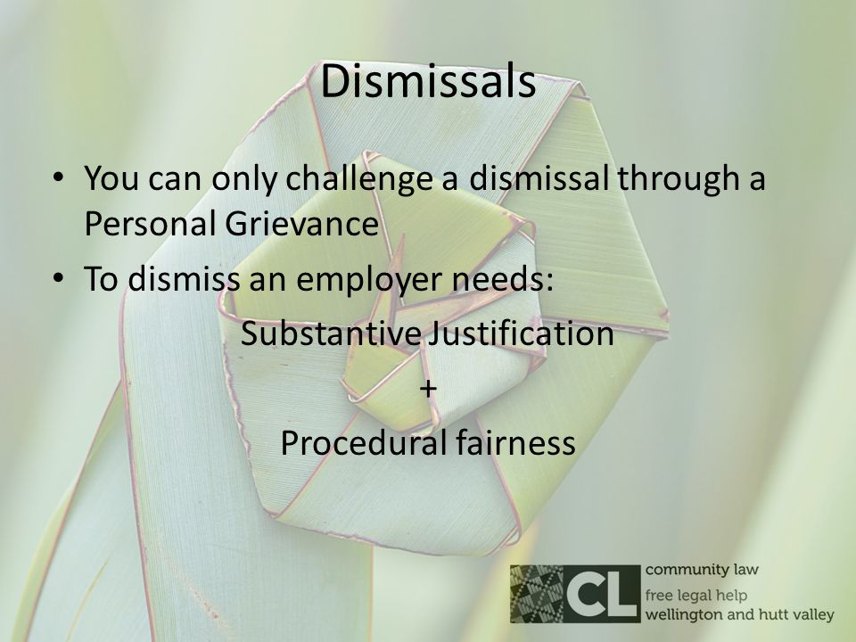 Dismissals You can only challenge a dismissal through a Personal Grievance To dismiss an employer needs: Substantive Justification + Procedural fairness