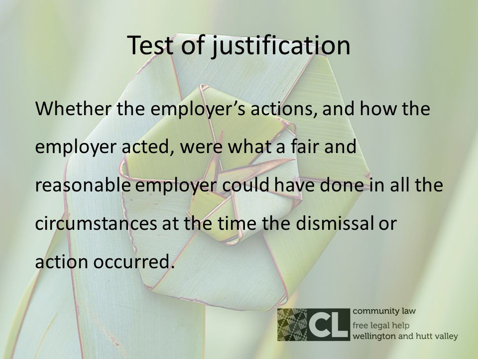 Test of justification Whether the employer's actions, and how the employer acted, were what a fair and reasonable employer could have done in all the circumstances at the time the dismissal or action occurred.