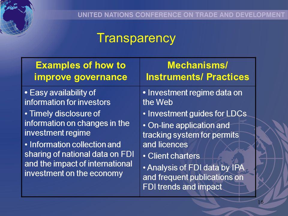 16 Transparency Examples of how to improve governance Mechanisms/ Instruments/ Practices Easy availability of information for investors Timely disclos