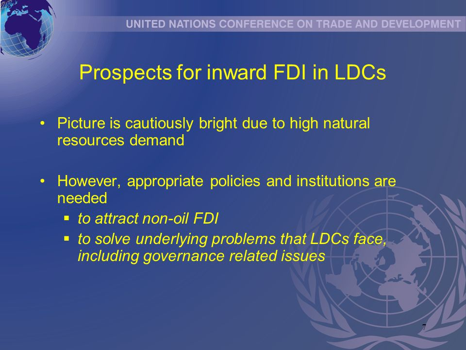 7 Prospects for inward FDI in LDCs Picture is cautiously bright due to high natural resources demand However, appropriate policies and institutions ar