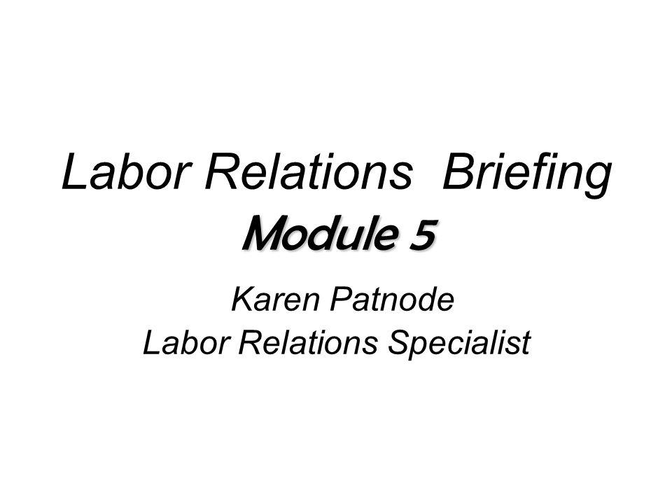 Module 5 Labor Relations Briefing Module 5 Karen Patnode Labor Relations Specialist