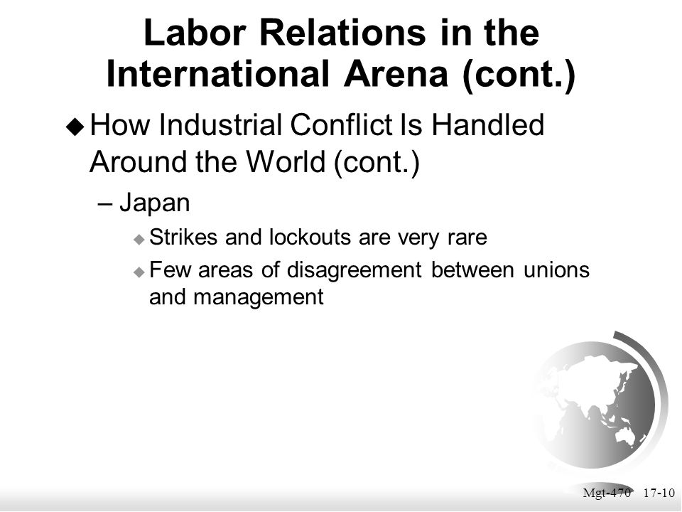 Mgt-470 17-10  How Industrial Conflict Is Handled Around the World (cont.) –Japan  Strikes and lockouts are very rare  Few areas of disagreement be