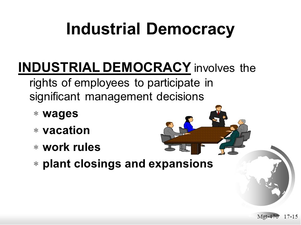 Mgt-470 17-15 Industrial Democracy INDUSTRIAL DEMOCRACY involves the rights of employees to participate in significant management decisions  wages 