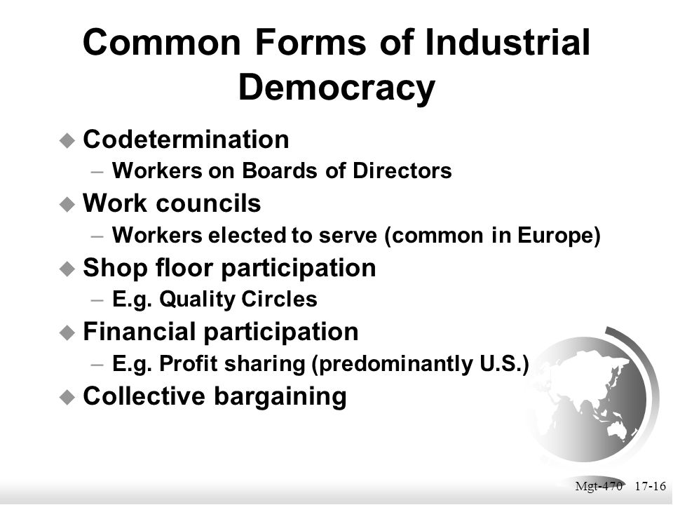 Mgt-470 17-16 Common Forms of Industrial Democracy  Codetermination –Workers on Boards of Directors  Work councils –Workers elected to serve (common