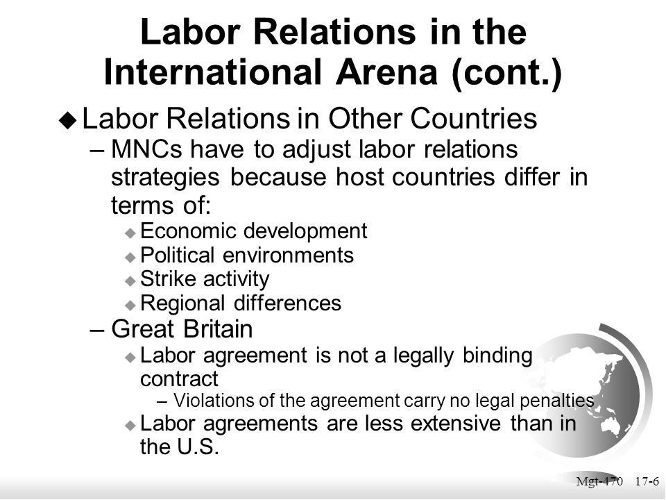 Mgt-470 17-6  Labor Relations in Other Countries –MNCs have to adjust labor relations strategies because host countries differ in terms of:  Economi