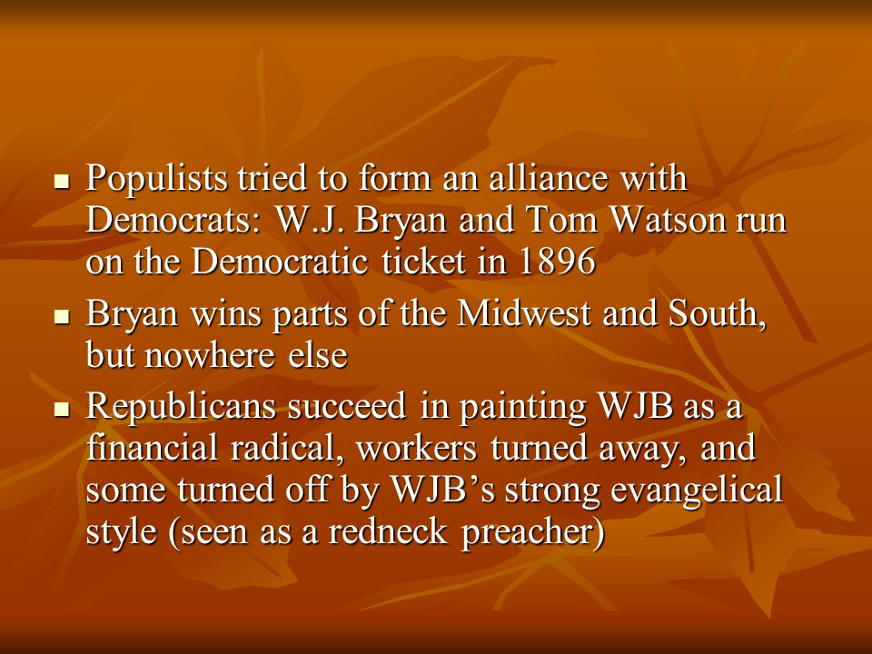Populists tried to form an alliance with Democrats: W.J. Bryan and Tom Watson run on the Democratic ticket in 1896 Populists tried to form an alliance
