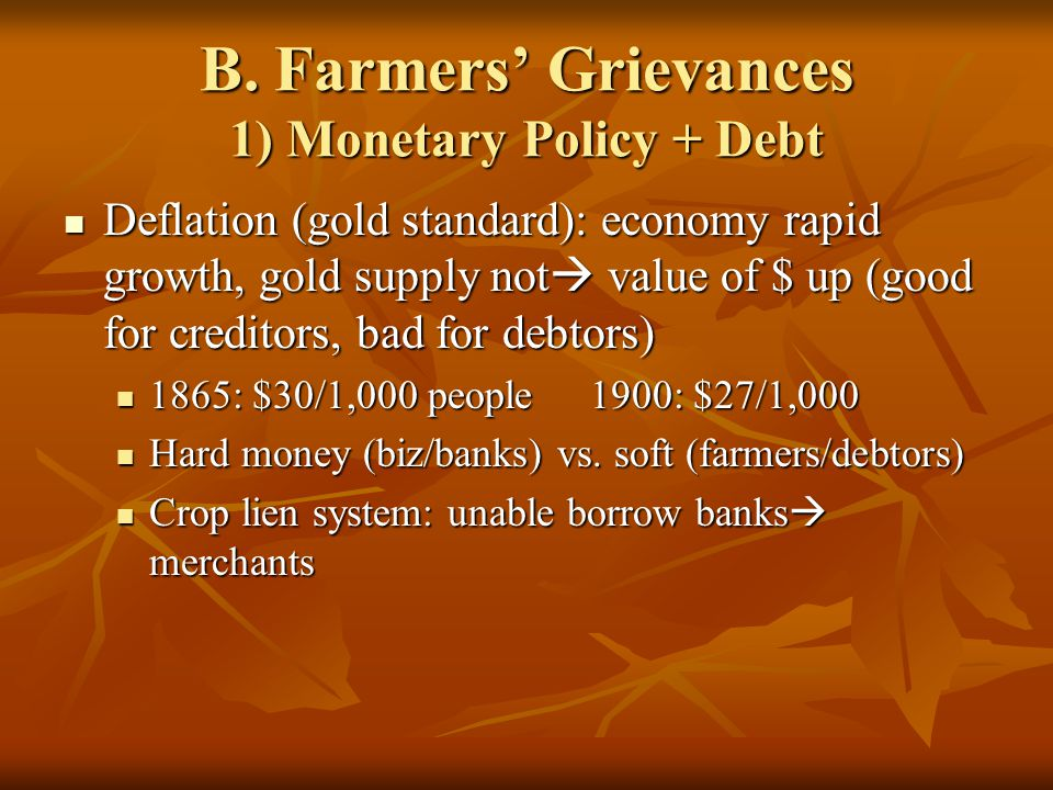 B. Farmers' Grievances 1) Monetary Policy + Debt Deflation (gold standard): economy rapid growth, gold supply not  value of $ up (good for creditors,