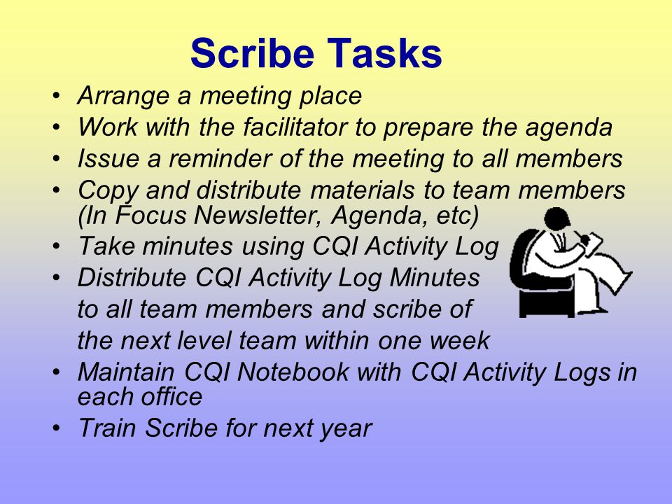 Facilitator Tasks Set up CQI agenda with Scribe Facilitate the meeting process Maintain focus on the tasks at hand Generate a team consensus of what i