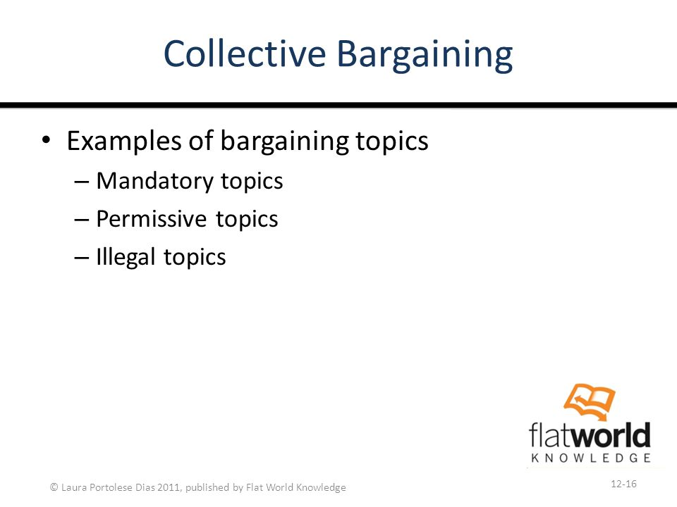 © Laura Portolese Dias 2011, published by Flat World Knowledge Collective Bargaining Examples of bargaining topics – Mandatory topics – Permissive topics – Illegal topics 12-16