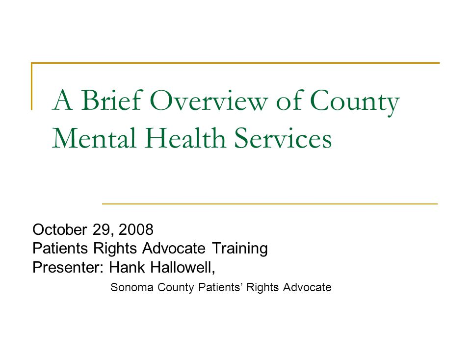 October 29, 2008 Patients Rights Advocate Training Presenter: Hank Hallowell, Sonoma County Patients' Rights Advocate A Brief Overview of County Menta