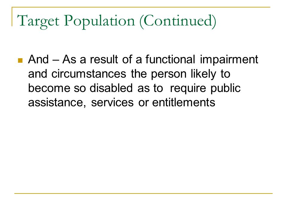 Target Population (Continued) And – As a result of a functional impairment and circumstances the person likely to become so disabled as to require pub