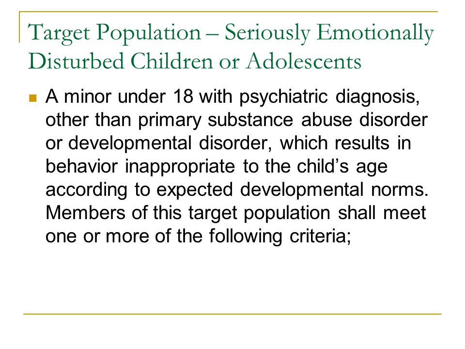 Target Population – Seriously Emotionally Disturbed Children or Adolescents A minor under 18 with psychiatric diagnosis, other than primary substance abuse disorder or developmental disorder, which results in behavior inappropriate to the child's age according to expected developmental norms.