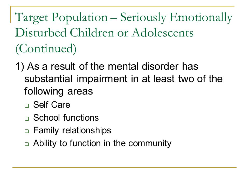 Target Population – Seriously Emotionally Disturbed Children or Adolescents (Continued) 1) As a result of the mental disorder has substantial impairment in at least two of the following areas  Self Care  School functions  Family relationships  Ability to function in the community